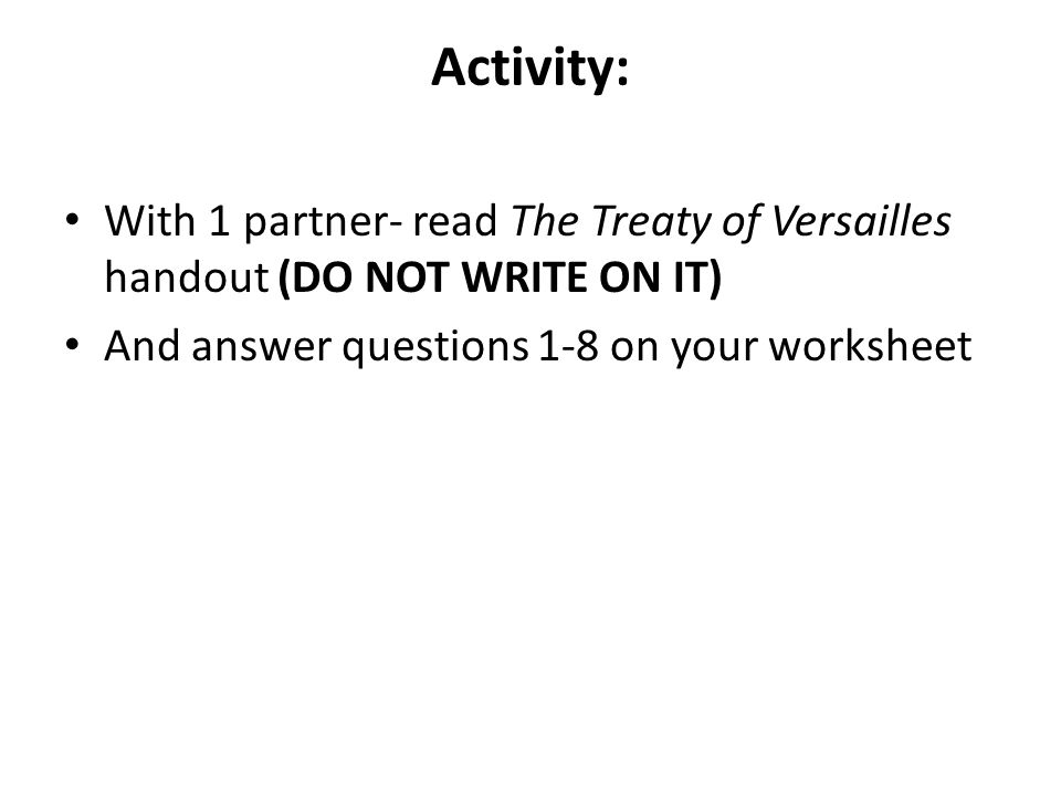 Activity: With 1 partner- read The Treaty of Versailles handout (DO NOT WRITE ON IT) And answer questions 1-8 on your worksheet