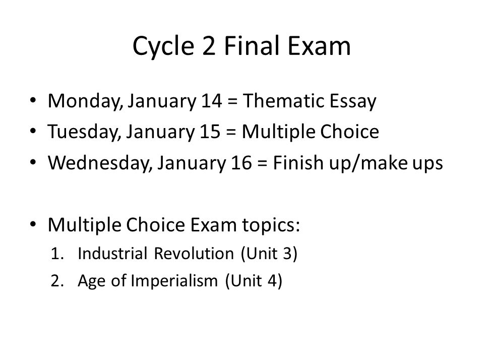 Cycle 2 Final Exam Monday, January 14 = Thematic Essay Tuesday, January 15 = Multiple Choice Wednesday, January 16 = Finish up/make ups Multiple Choice Exam topics: 1.Industrial Revolution (Unit 3) 2.Age of Imperialism (Unit 4)