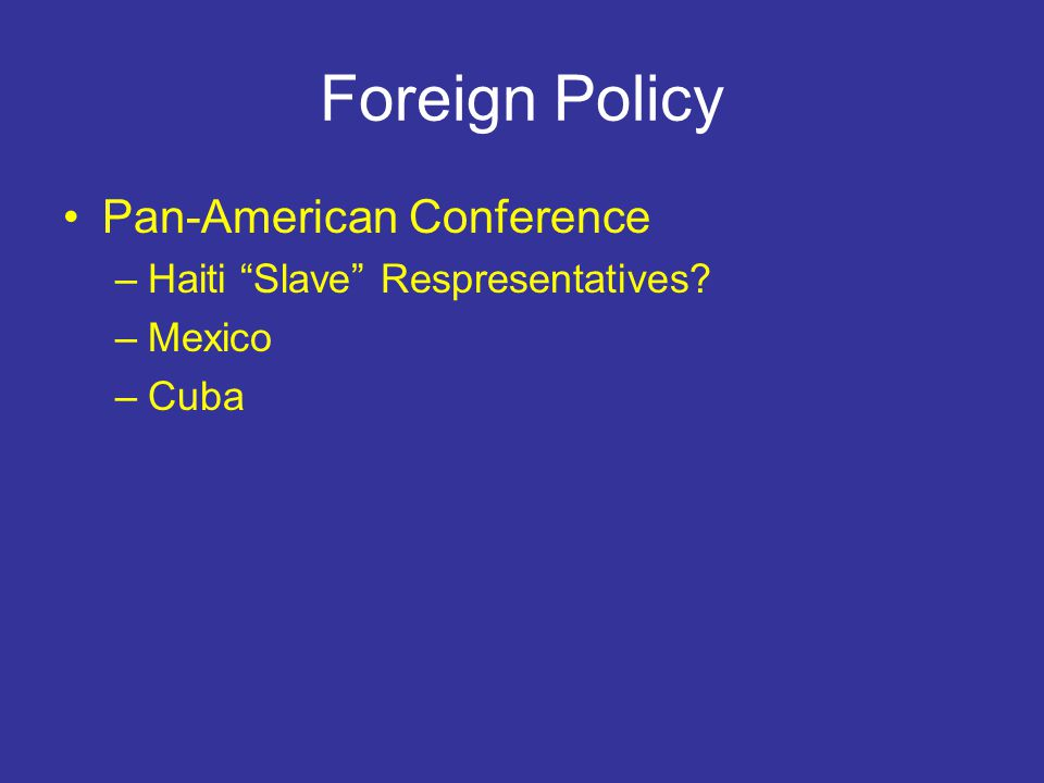 Foreign Policy Pan-American Conference –Haiti Slave Respresentatives –Mexico –Cuba