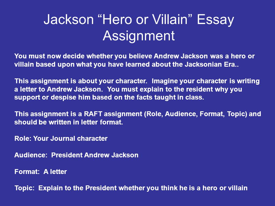 Jackson Hero or Villain Essay Assignment You must now decide whether you believe Andrew Jackson was a hero or villain based upon what you have learned about the Jacksonian Era..