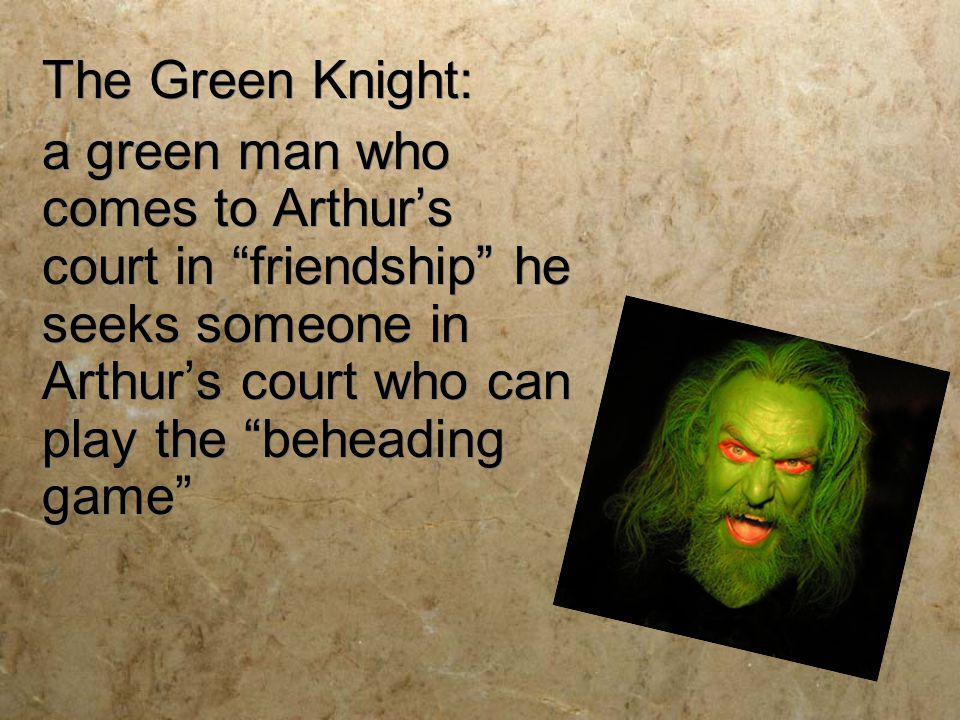 """The Green Knight: a green man who comes to Arthur's court in """"friendship"""" he seeks someone in Arthur's court who can play the """"beheading game"""" The Gre"""