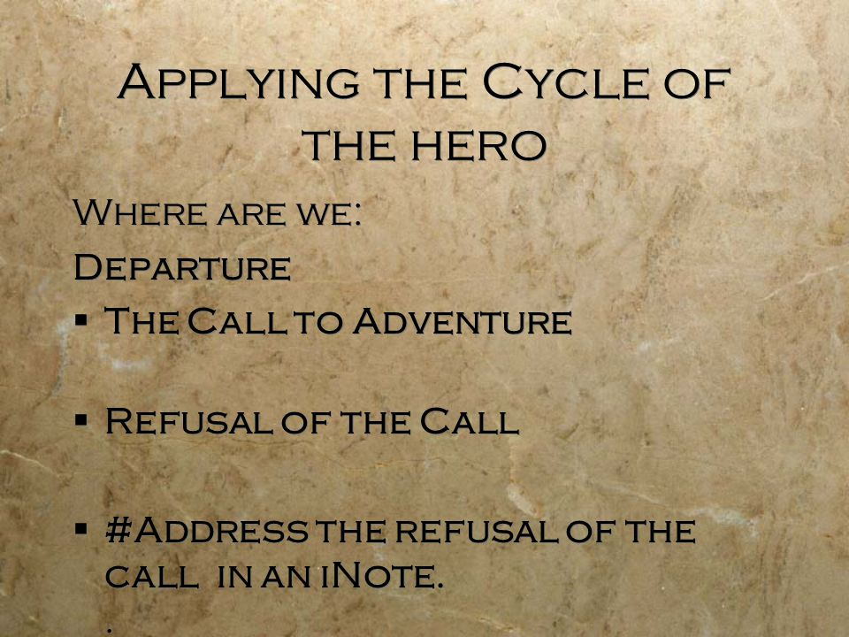 Applying the Cycle of the hero Where are we: Departure  The Call to Adventure  Refusal of the Call  #Address the refusal of the call in an iNote..