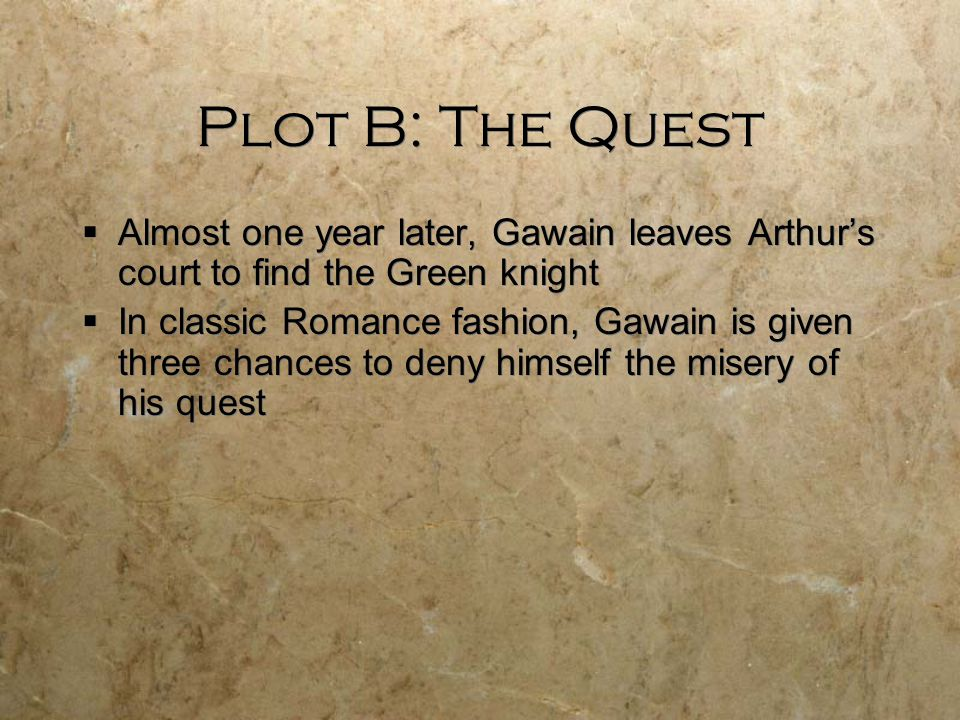 Plot B: The Quest  Almost one year later, Gawain leaves Arthur's court to find the Green knight  In classic Romance fashion, Gawain is given three c