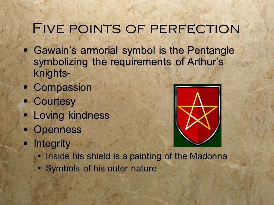 Five points of perfection  Gawain's armorial symbol is the Pentangle symbolizing the requirements of Arthur's knights-  Compassion  Courtesy  Lovi