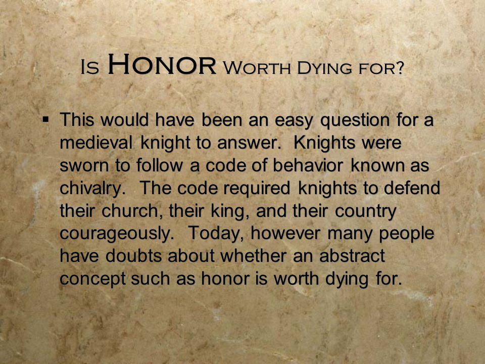 Is Honor Worth Dying for?  This would have been an easy question for a medieval knight to answer. Knights were sworn to follow a code of behavior kno