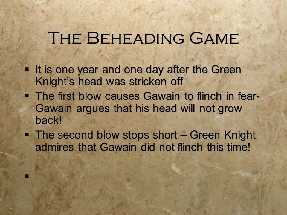 The Beheading Game  It is one year and one day after the Green Knight's head was stricken off  The first blow causes Gawain to flinch in fear- Gawai