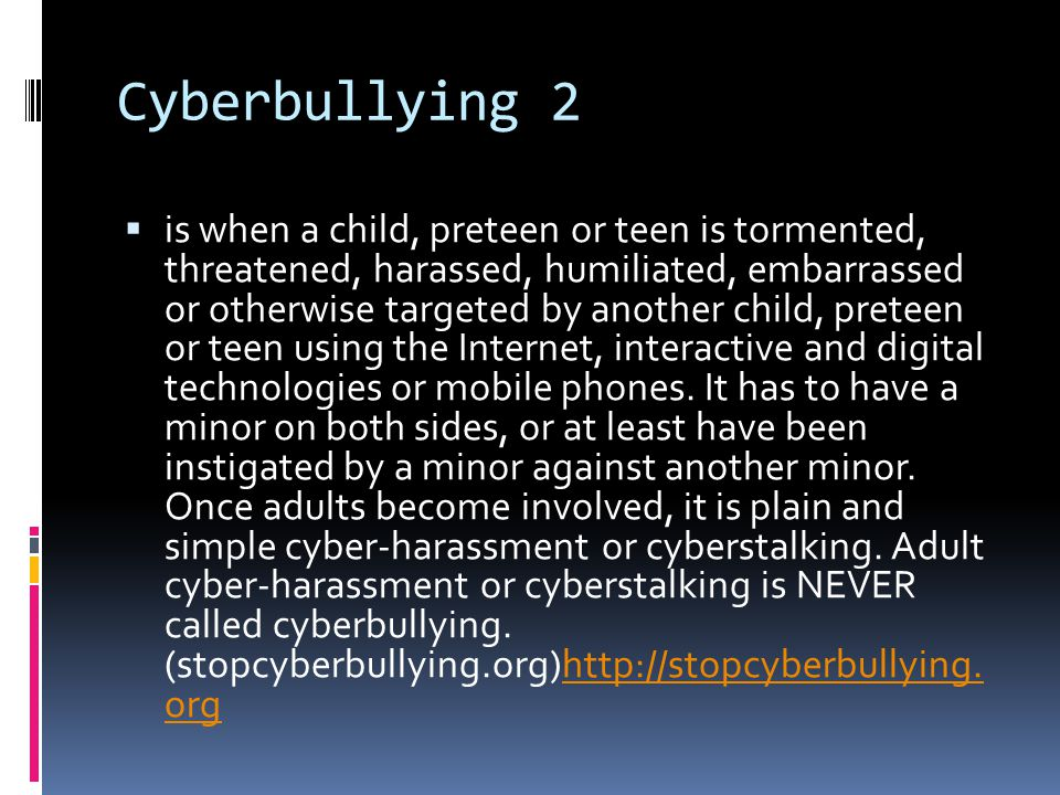Cyberbullying 2  is when a child, preteen or teen is tormented, threatened, harassed, humiliated, embarrassed or otherwise targeted by another child, preteen or teen using the Internet, interactive and digital technologies or mobile phones.