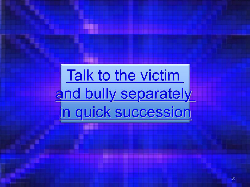 10 Talk to the victim Talk to the victim and bully separately and bully separately in quick succession in quick succession Talk to the victim Talk to the victim and bully separately and bully separately in quick succession in quick succession