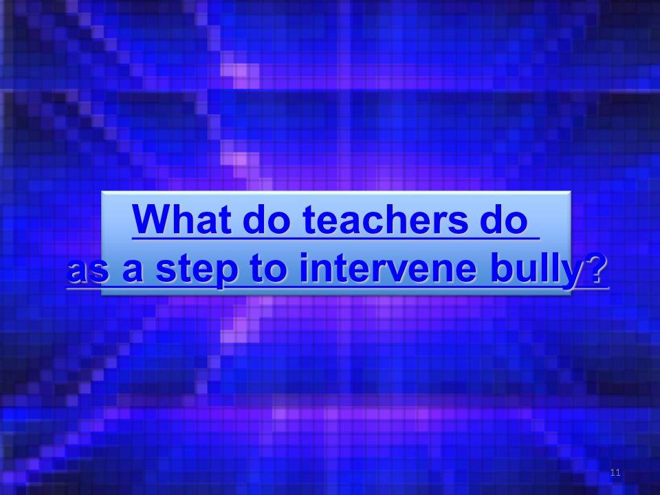 11 What do teachers do What do teachers do as a step to intervene bully.