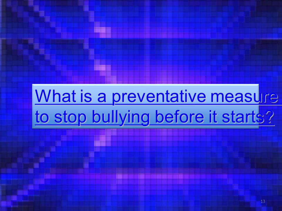 13 What is a preventative measure What is a preventative measure to stop bullying before it starts? to stop bullying before it starts? What is a preve