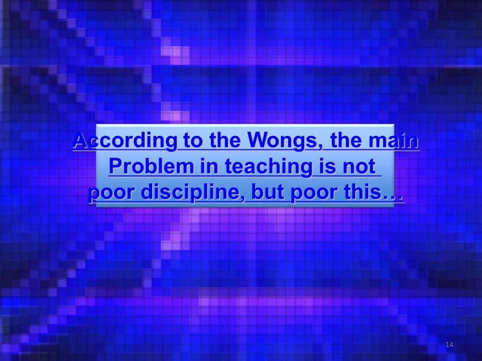 14 According to the Wongs, the main According to the Wongs, the main Problem in teaching is not Problem in teaching is not poor discipline, but poor t