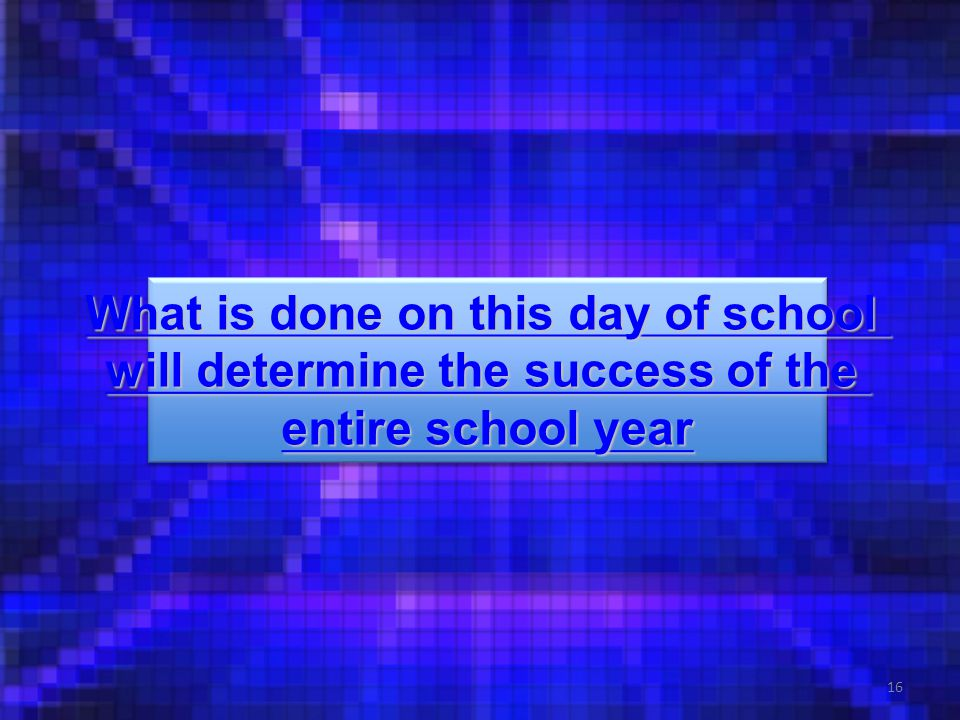 16 What is done on this day of school What is done on this day of school will determine the success of the will determine the success of the entire sc