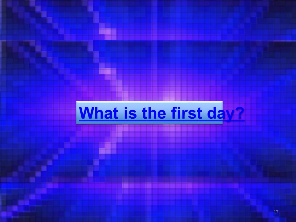 17 What is the first day