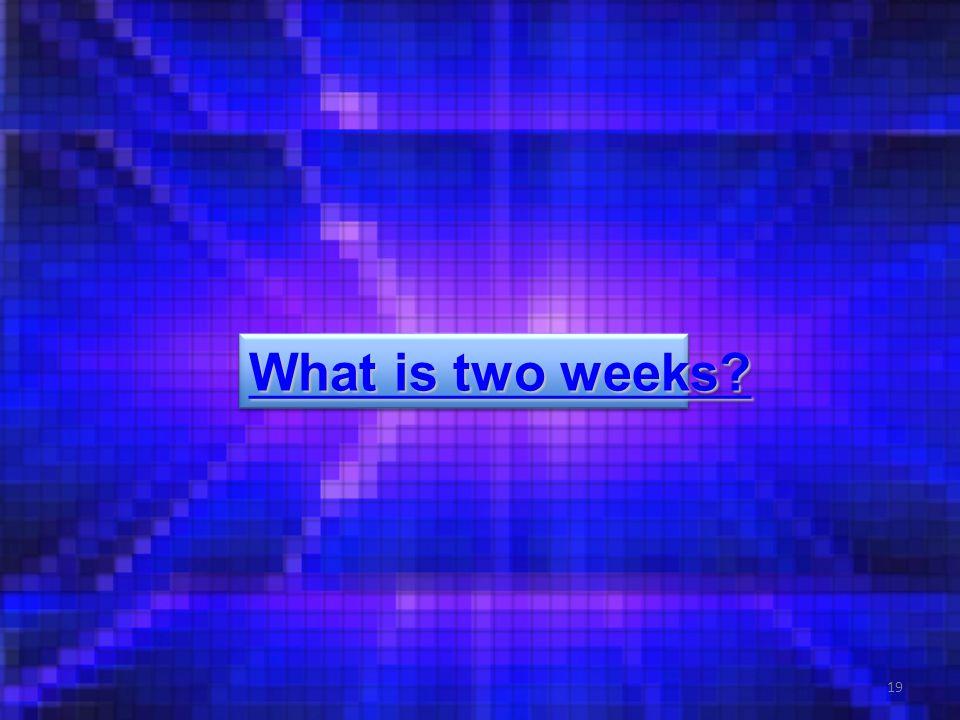 19 What is two weeks What is two weeks What is two weeks What is two weeks