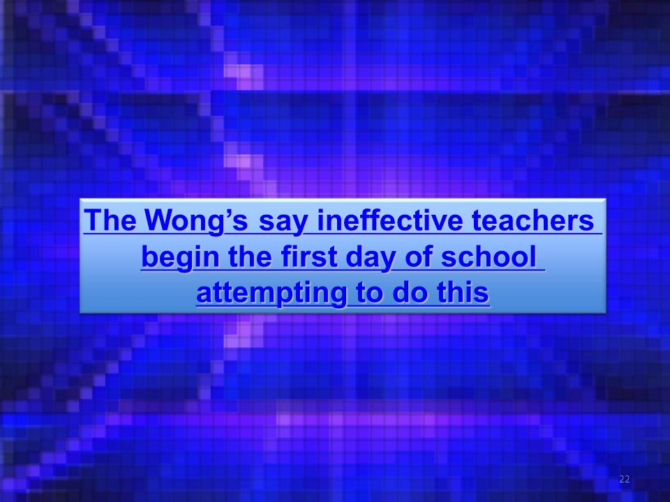22 The Wong's say ineffective teachers The Wong's say ineffective teachers begin the first day of school begin the first day of school attempting to do this attempting to do this The Wong's say ineffective teachers The Wong's say ineffective teachers begin the first day of school begin the first day of school attempting to do this attempting to do this