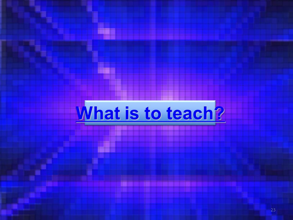 23 What is to teach? What is to teach? What is to teach? What is to teach?
