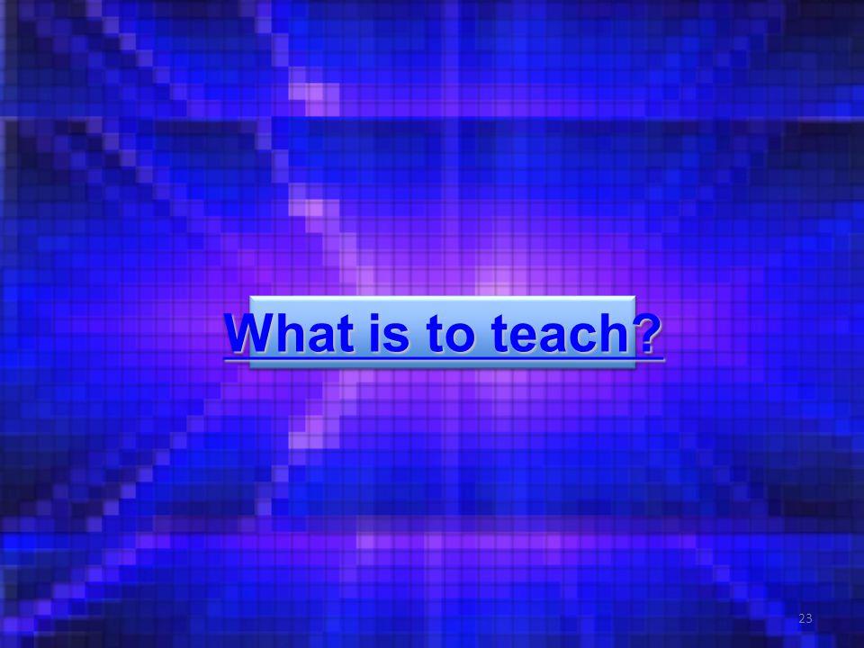 23 What is to teach What is to teach What is to teach What is to teach