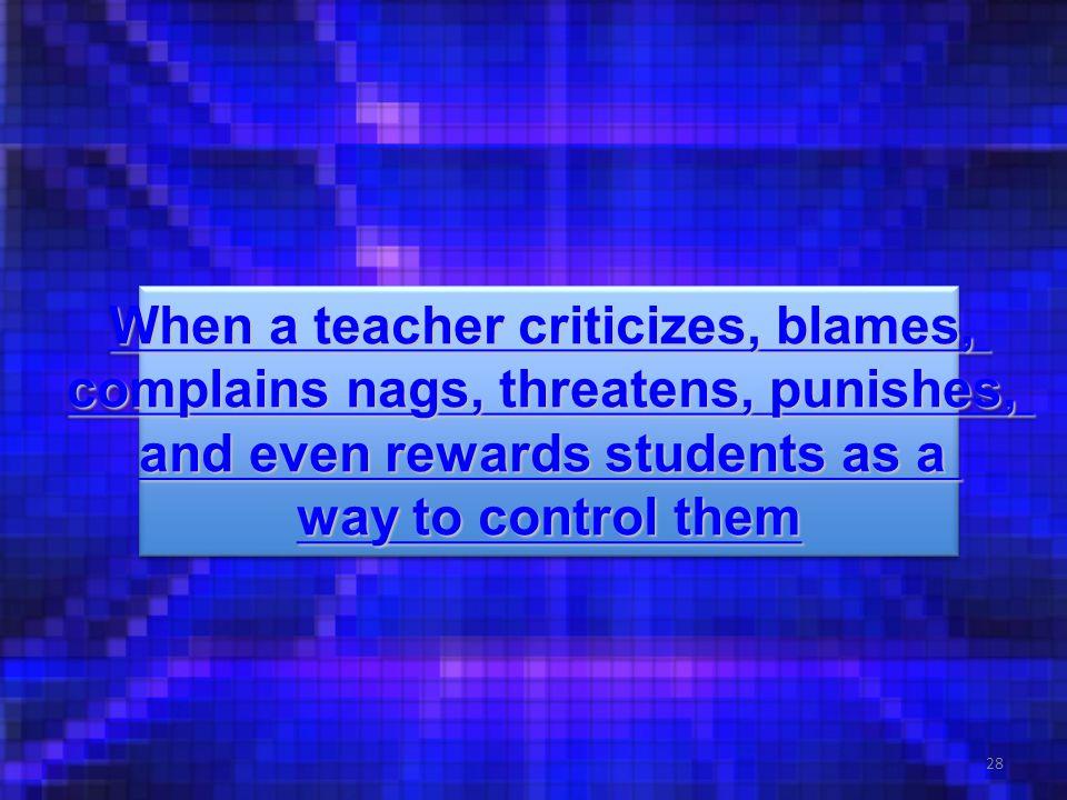 28 When a teacher criticizes, blames, When a teacher criticizes, blames, complains nags, threatens, punishes, complains nags, threatens, punishes, and even rewards students as a and even rewards students as a way to control them way to control them When a teacher criticizes, blames, When a teacher criticizes, blames, complains nags, threatens, punishes, complains nags, threatens, punishes, and even rewards students as a and even rewards students as a way to control them way to control them
