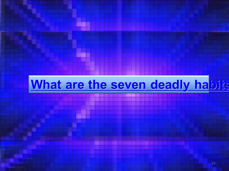 29 What are the seven deadly habits. What are the seven deadly habits.