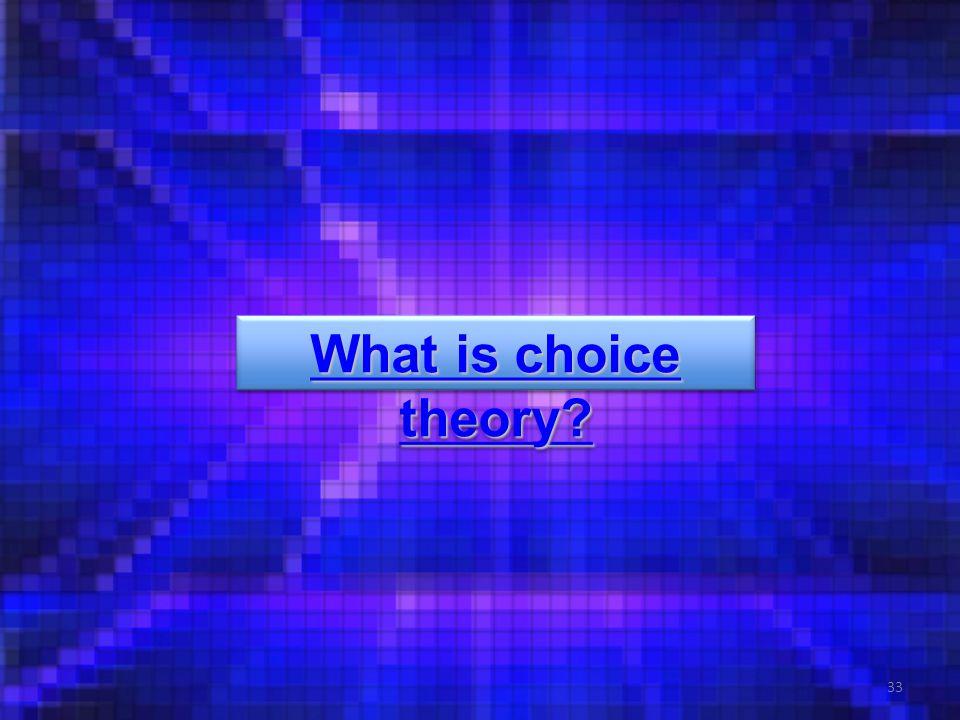 33 What is choice theory What is choice theory What is choice theory What is choice theory