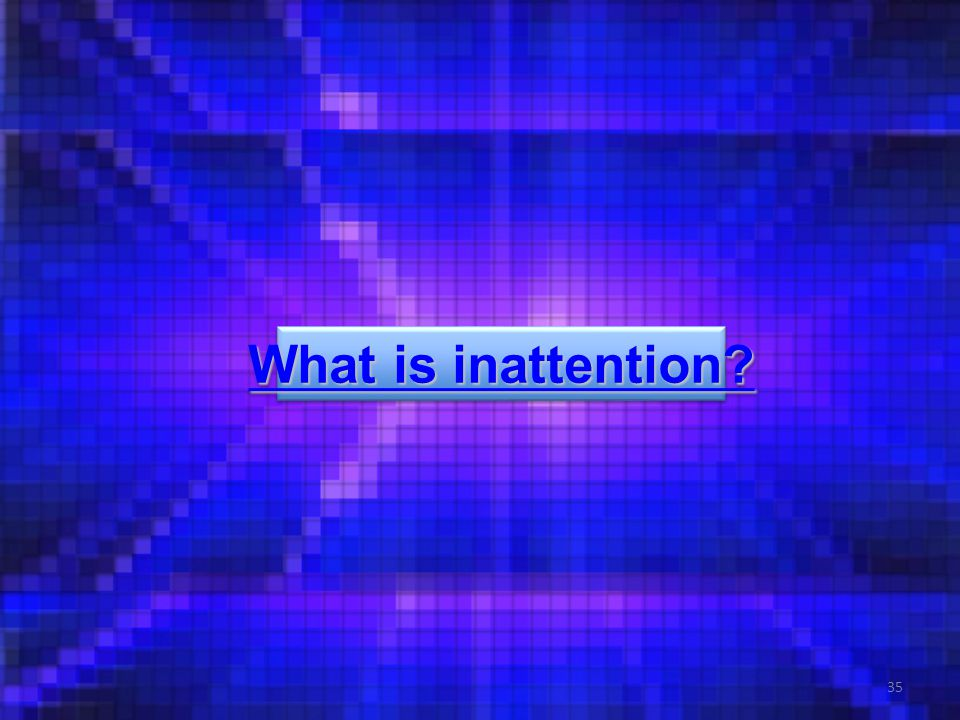 35 What is inattention What is inattention What is inattention What is inattention