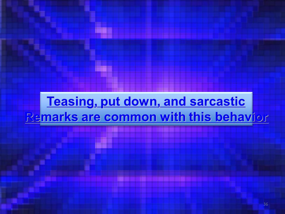 36 Teasing, put down, and sarcastic Teasing, put down, and sarcastic Remarks are common with this behavior Remarks are common with this behavior Teasing, put down, and sarcastic Teasing, put down, and sarcastic Remarks are common with this behavior Remarks are common with this behavior