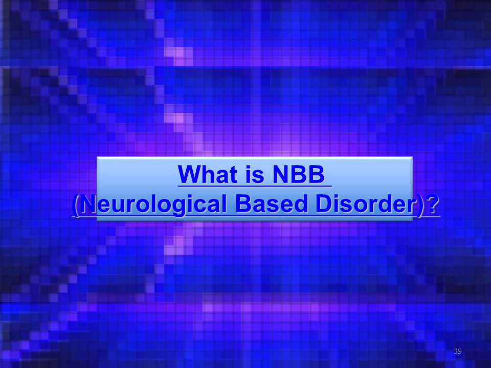 39 What is NBB What is NBB (Neurological Based Disorder).