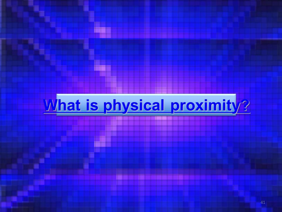 41 What is physical proximity. What is physical proximity.