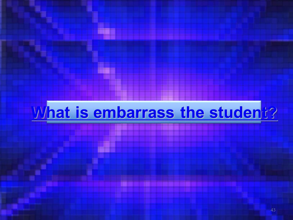 43 What is embarrass the student. What is embarrass the student.