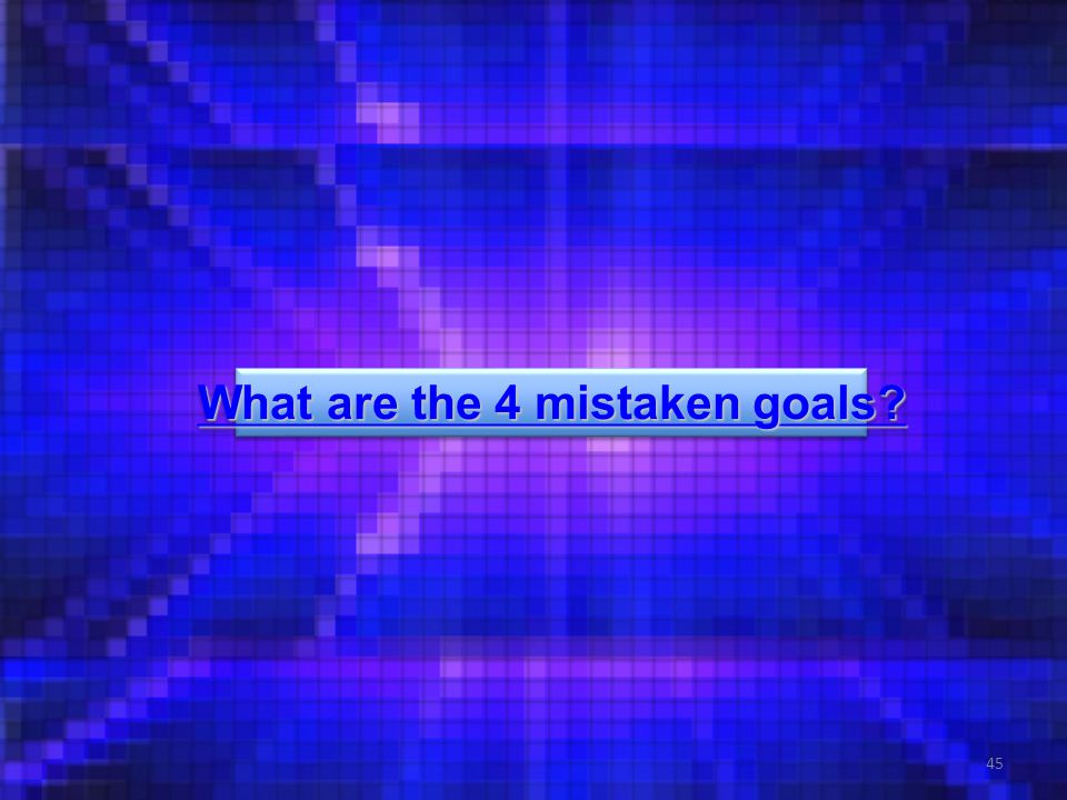 45 What are the 4 mistaken goals. What are the 4 mistaken goals.