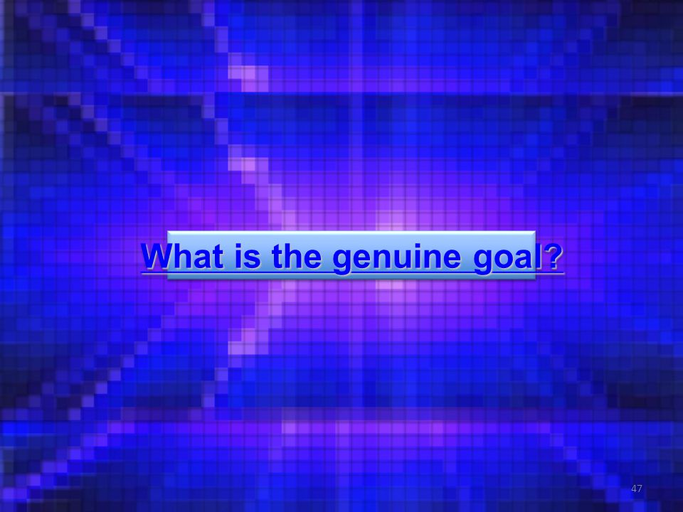 47 What is the genuine goal? What is the genuine goal? What is the genuine goal? What is the genuine goal?