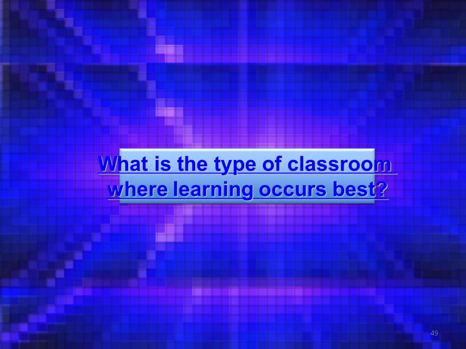 49 What is the type of classroom What is the type of classroom where learning occurs best.