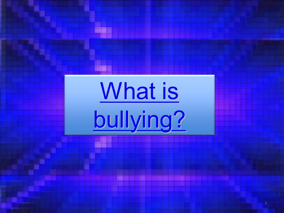 What is bullying? What is bullying? What is bullying? What is bullying? 5