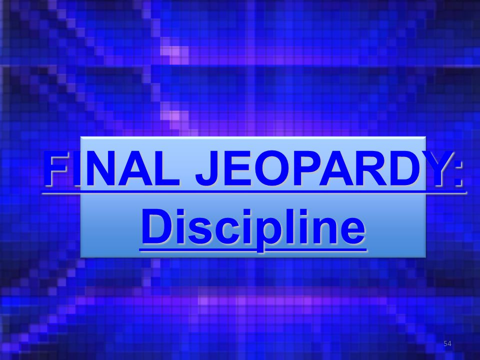 54 FINAL JEOPARDY: FINAL JEOPARDY: Discipline FINAL JEOPARDY: FINAL JEOPARDY: Discipline
