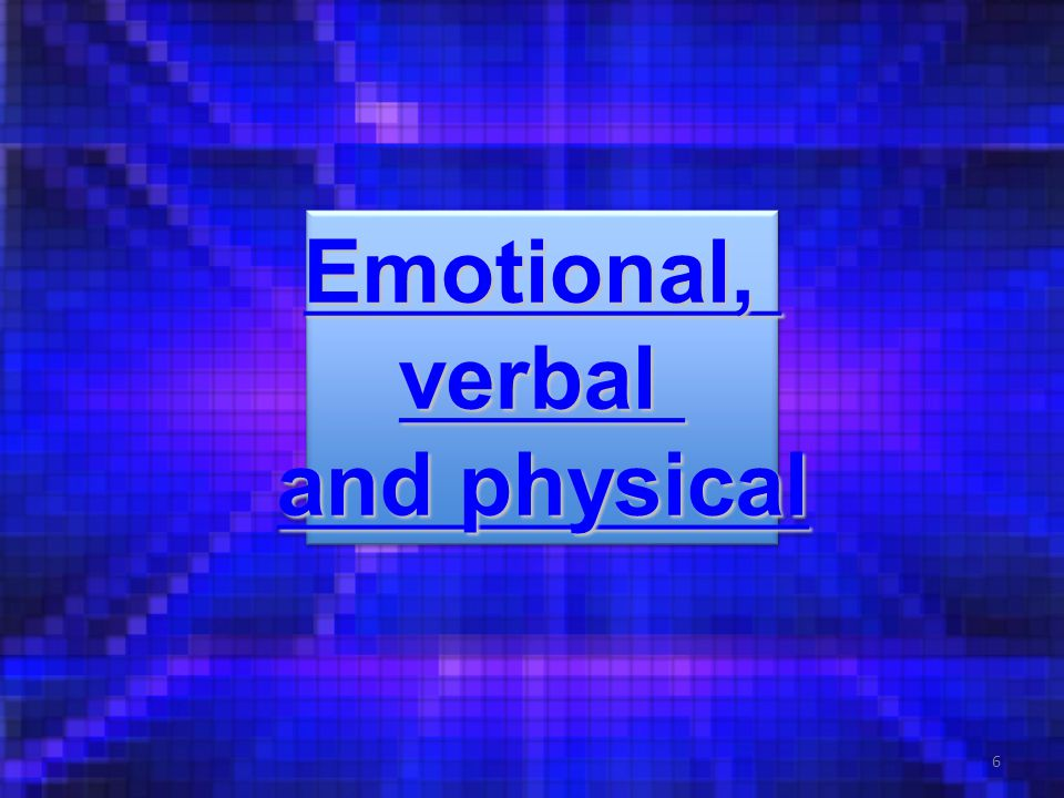 6 Emotional, verbal and physical and physical Emotional, verbal and physical and physical