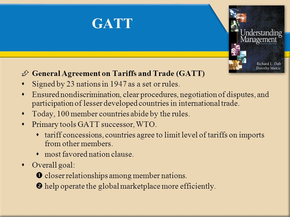 GATT  General Agreement on Tariffs and Trade (GATT)  Signed by 23 nations in 1947 as a set or rules.