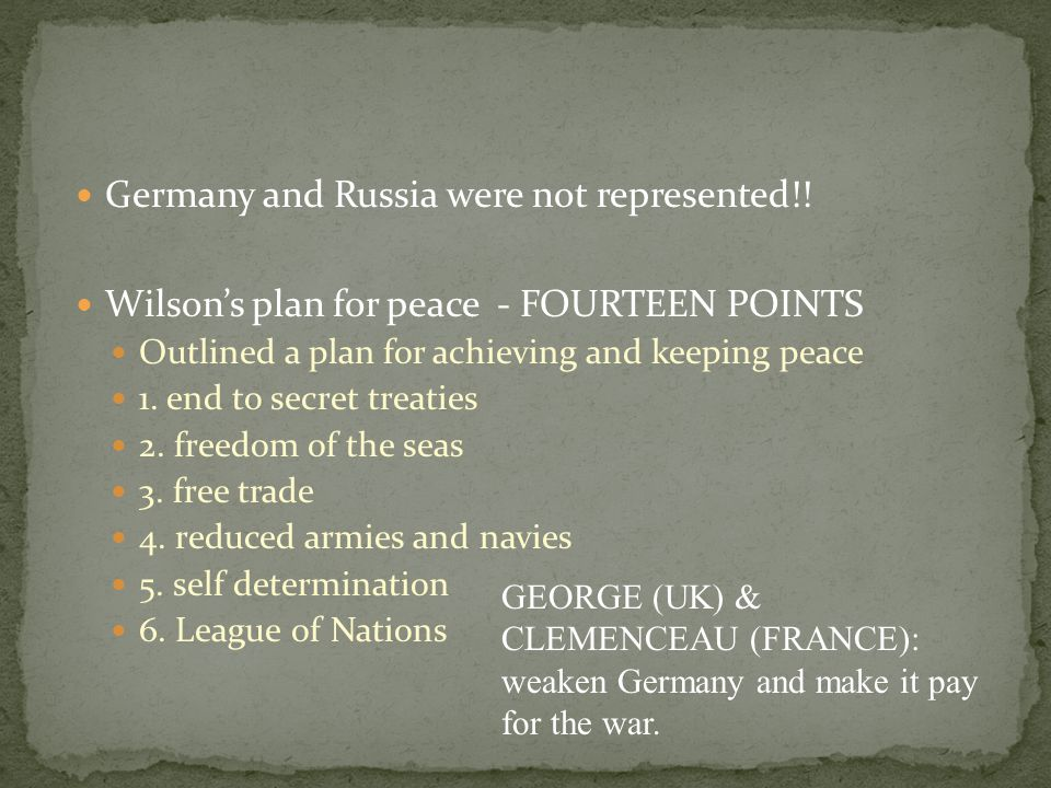 Germany and Russia were not represented!! Wilson's plan for peace - FOURTEEN POINTS Outlined a plan for achieving and keeping peace 1. end to secret t