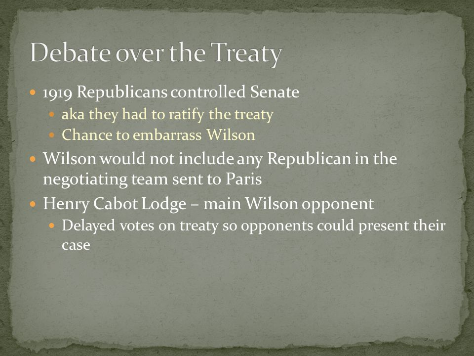 1919 Republicans controlled Senate aka they had to ratify the treaty Chance to embarrass Wilson Wilson would not include any Republican in the negotia