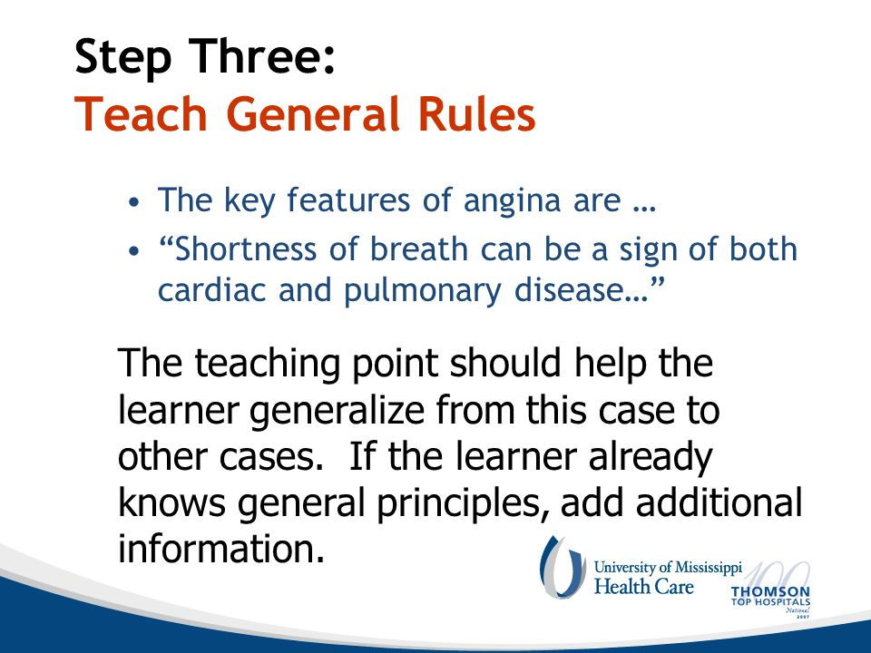 Step Three: Teach General Rules The key features of angina are … Shortness of breath can be a sign of both cardiac and pulmonary disease… The teaching point should help the learner generalize from this case to other cases.