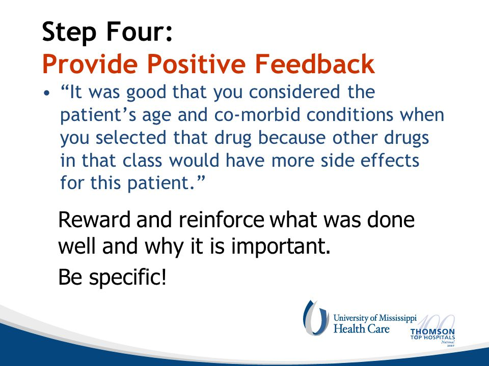 Step Four: Provide Positive Feedback It was good that you considered the patient's age and co-morbid conditions when you selected that drug because other drugs in that class would have more side effects for this patient. Reward and reinforce what was done well and why it is important.