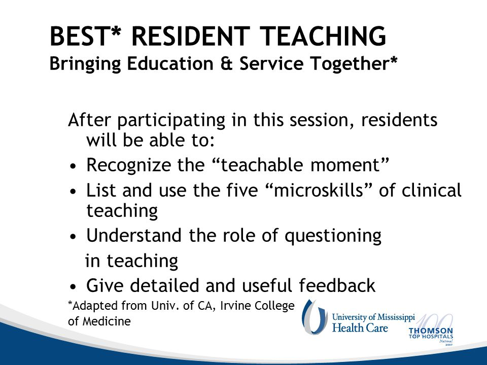BEST* RESIDENT TEACHING Bringing Education & Service Together* After participating in this session, residents will be able to: Recognize the teachable moment List and use the five microskills of clinical teaching Understand the role of questioning in teaching Give detailed and useful feedback *Adapted from Univ.