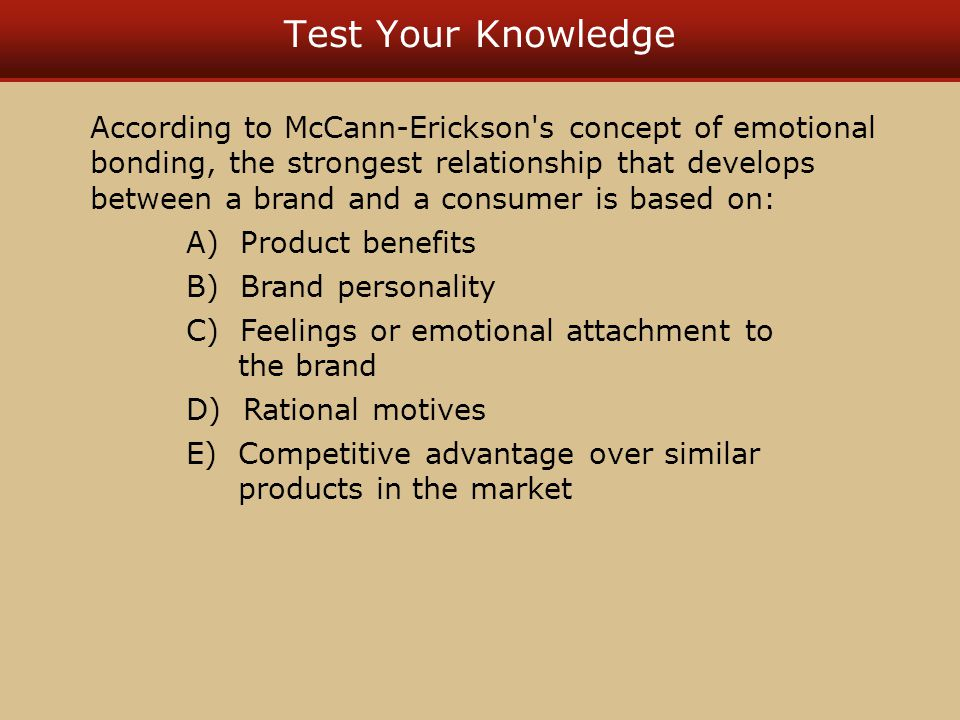 Test Your Knowledge According to McCann-Erickson s concept of emotional bonding, the strongest relationship that develops between a brand and a consumer is based on: A) Product benefits B) Brand personality C) Feelings or emotional attachment to the brand D) Rational motives E) Competitive advantage over similar products in the market