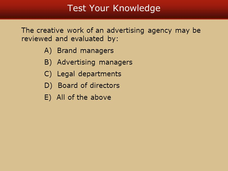 Test Your Knowledge The creative work of an advertising agency may be reviewed and evaluated by: A) Brand managers B) Advertising managers C) Legal departments D) Board of directors E) All of the above