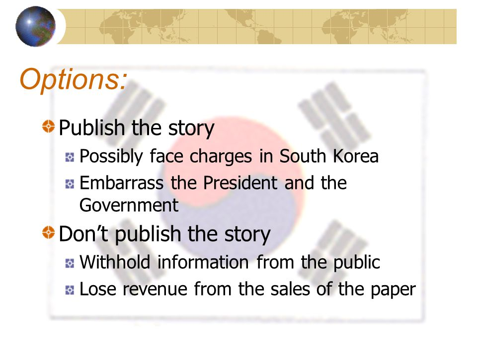 Options: Publish the story Possibly face charges in South Korea Embarrass the President and the Government Don't publish the story Withhold informatio