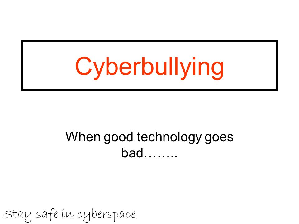 Cyberbullying When good technology goes bad…….. Stay safe in cyberspace