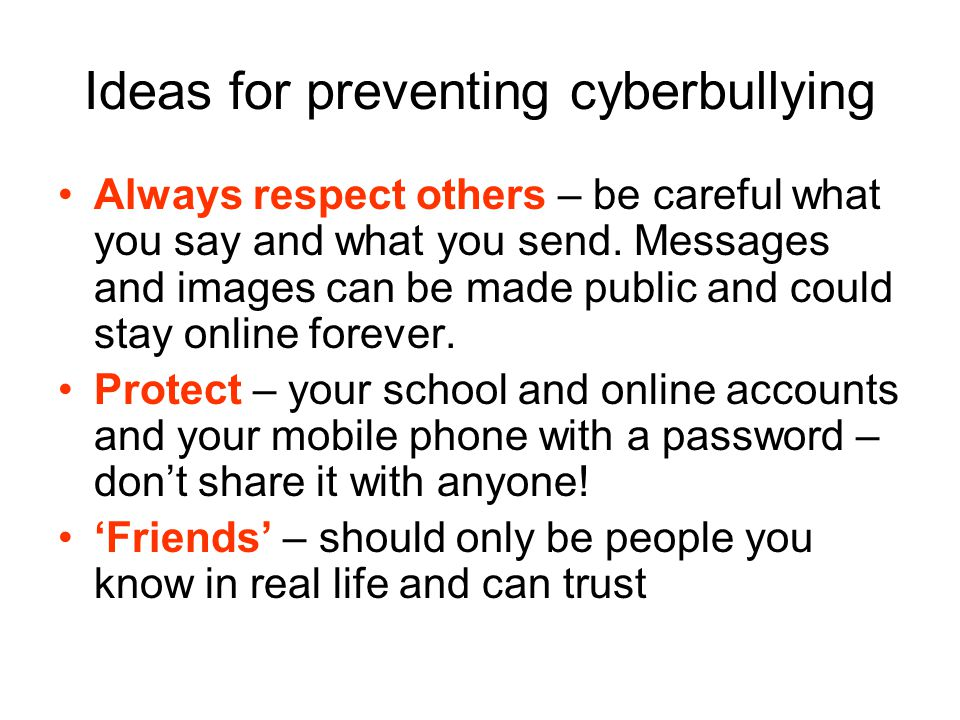 Ideas for preventing cyberbullying Always respect others – be careful what you say and what you send.