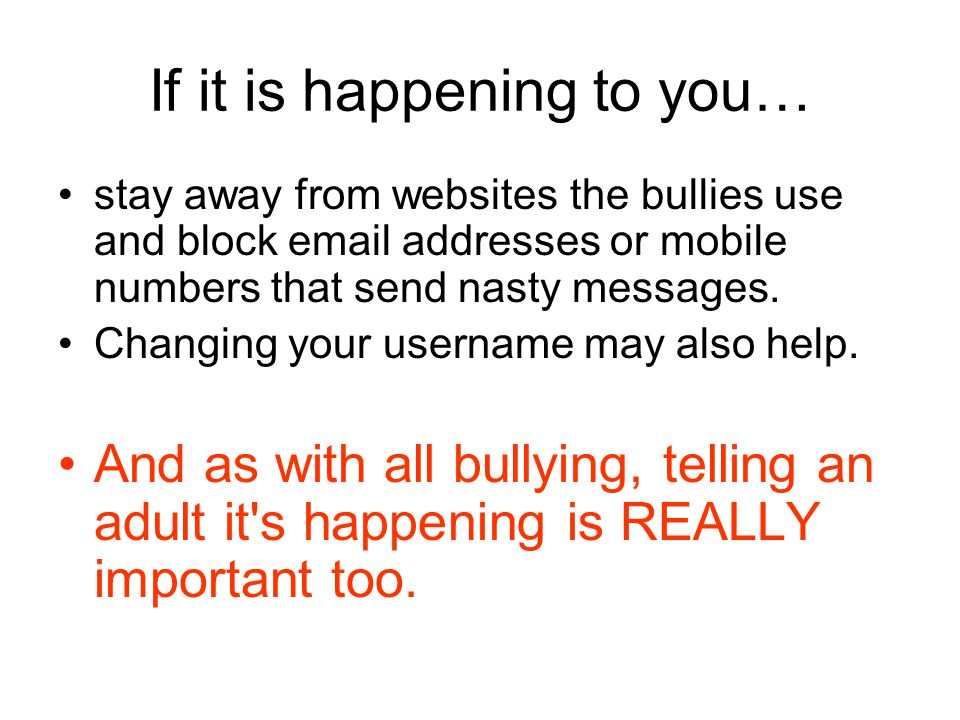 If it is happening to you… stay away from websites the bullies use and block  addresses or mobile numbers that send nasty messages.