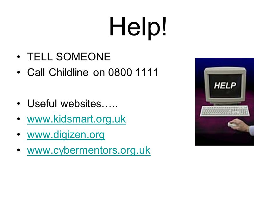 Help. TELL SOMEONE Call Childline on 0800 1111 Useful websites…..