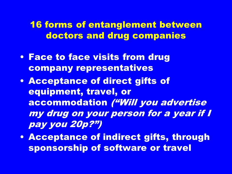 16 forms of entanglement between doctors and drug companies Face to face visits from drug company representatives Acceptance of direct gifts of equipment, travel, or accommodation ( Will you advertise my drug on your person for a year if I pay you 20p ) Acceptance of indirect gifts, through sponsorship of software or travel
