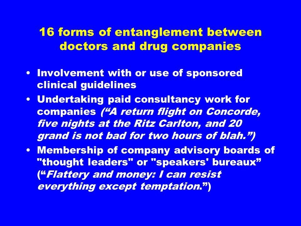 16 forms of entanglement between doctors and drug companies Involvement with or use of sponsored clinical guidelines Undertaking paid consultancy work for companies ( A return flight on Concorde, five nights at the Ritz Carlton, and 20 grand is not bad for two hours of blah. ) Membership of company advisory boards of thought leaders or speakers bureaux ( Flattery and money: I can resist everything except temptation. )